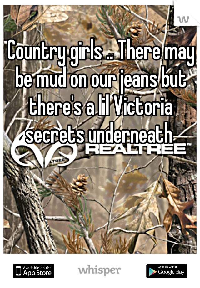 Country girls .. There may be mud on our jeans but there's a lil Victoria secrets underneath