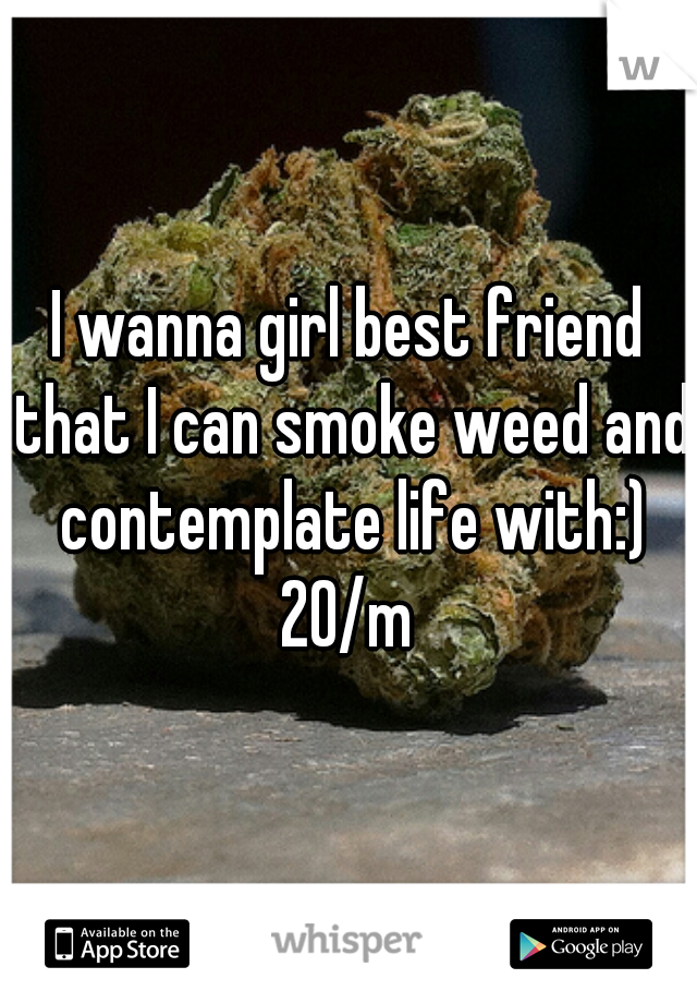 I wanna girl best friend that I can smoke weed and contemplate life with:) 20/m