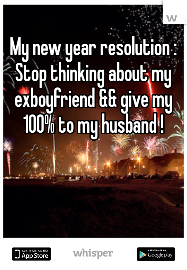 My new year resolution :  Stop thinking about my exboyfriend && give my 100% to my husband !