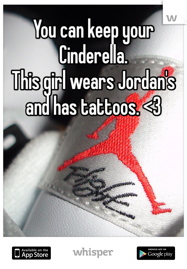 You can keep your Cinderella. This girl wears Jordan's and has tattoos. <3