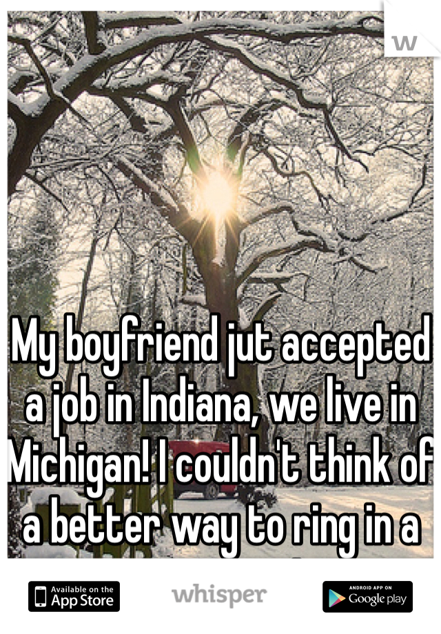 My boyfriend jut accepted a job in Indiana, we live in Michigan! I couldn't think of a better way to ring in a new year!