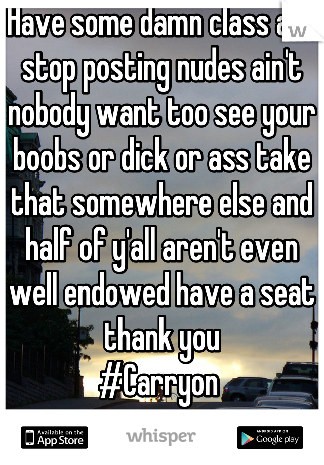 Have some damn class and stop posting nudes ain't nobody want too see your boobs or dick or ass take that somewhere else and half of y'all aren't even well endowed have a seat thank you  #Carryon
