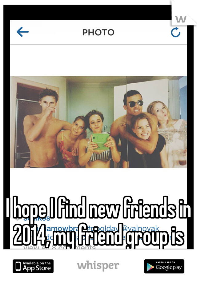 I hope I find new friends in 2014, my friend group is slowly tearing apart </3