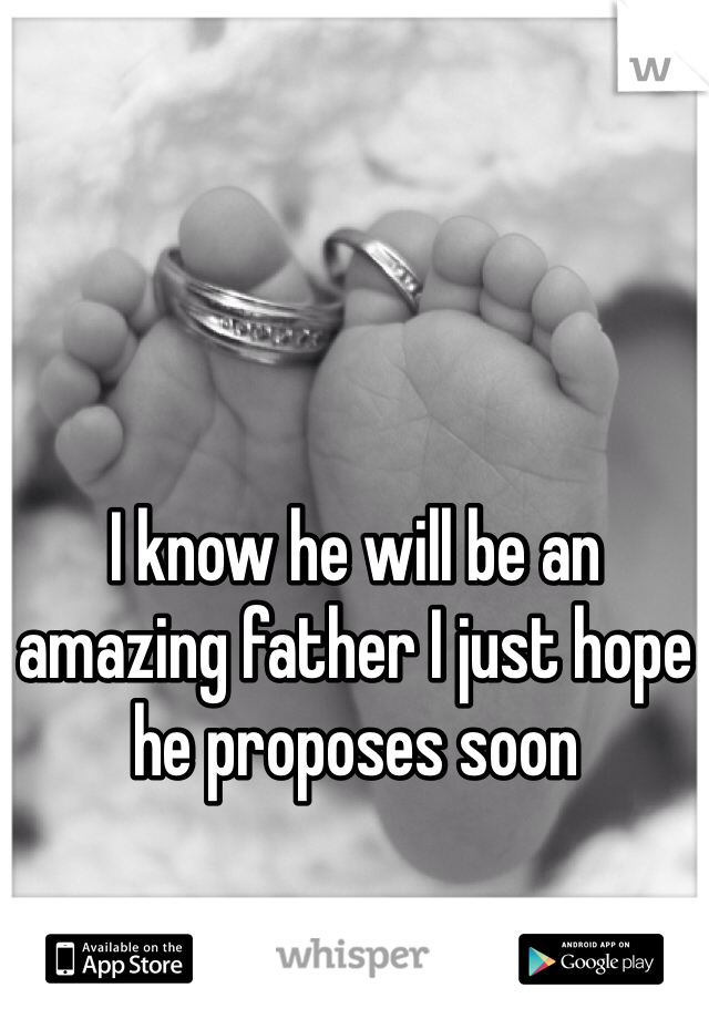 I know he will be an amazing father I just hope he proposes soon