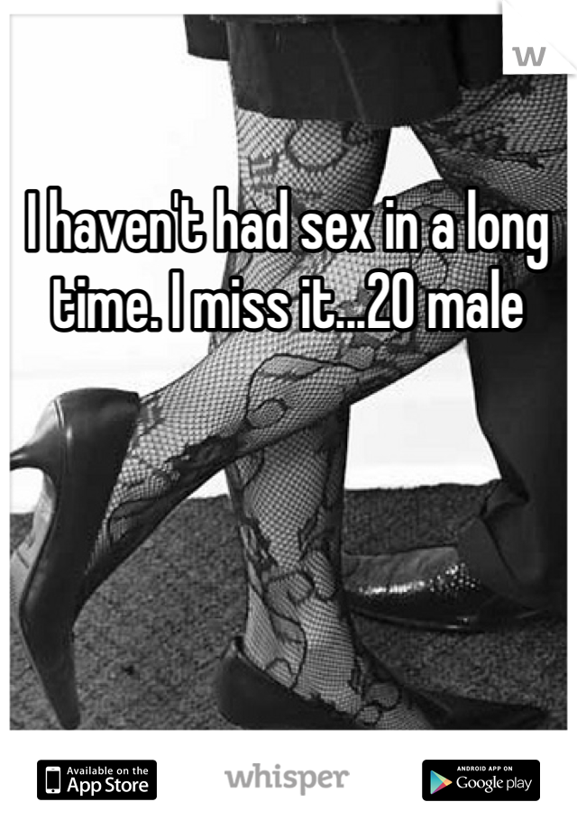 I haven't had sex in a long time. I miss it...20 male