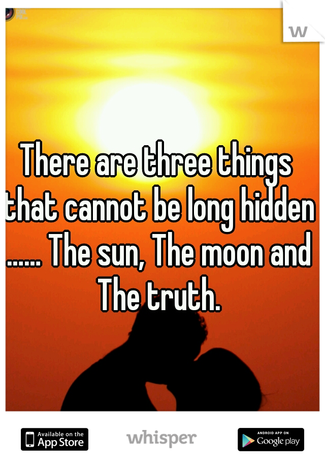 There are three things that cannot be long hidden …… The sun, The moon and The truth.