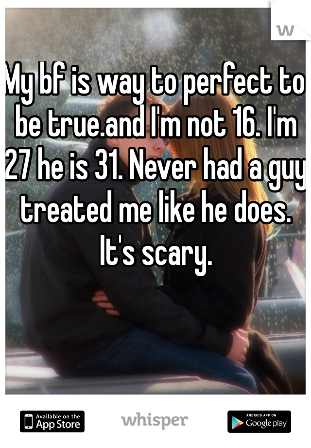 My bf is way to perfect to be true.and I'm not 16. I'm 27 he is 31. Never had a guy treated me like he does. It's scary.