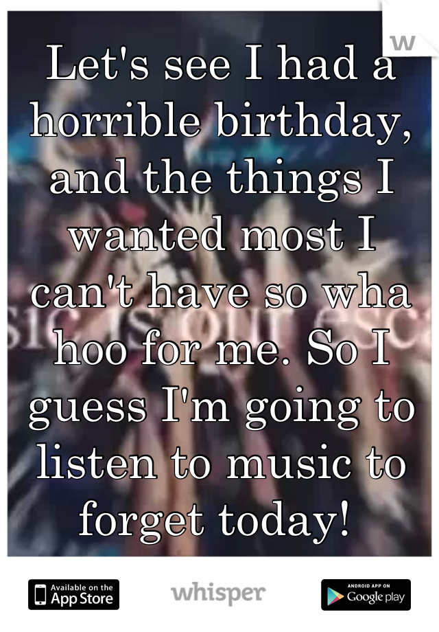 Let's see I had a horrible birthday, and the things I wanted most I can't have so wha hoo for me. So I guess I'm going to listen to music to forget today!