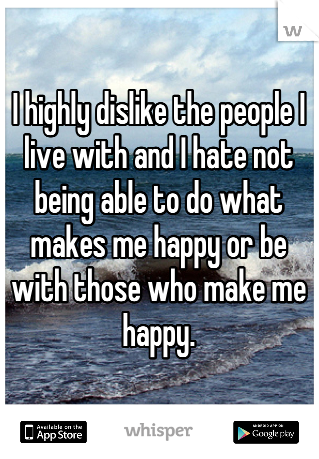 I highly dislike the people I live with and I hate not being able to do what makes me happy or be with those who make me happy.