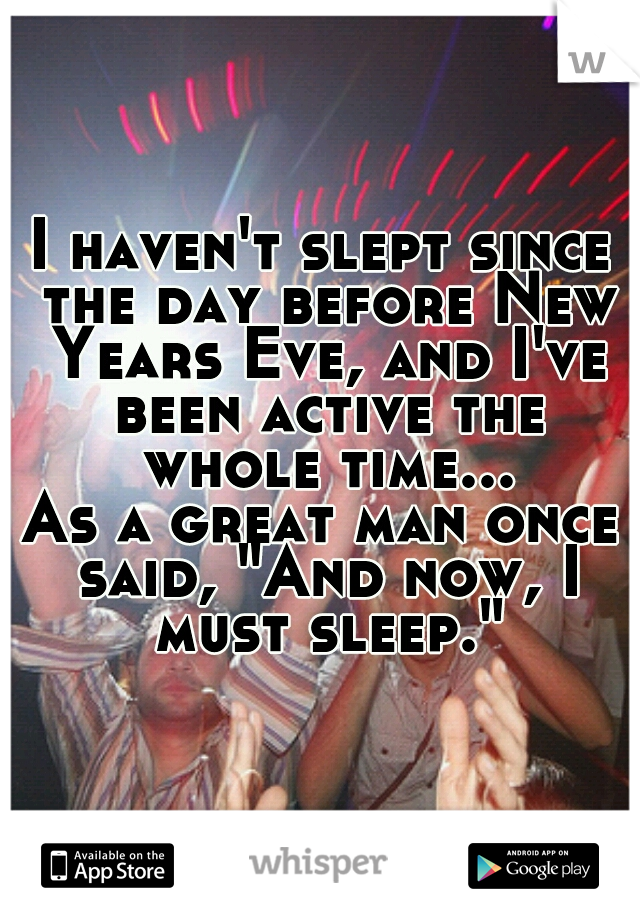 "I haven't slept since the day before New Years Eve, and I've been active the whole time... As a great man once said, ""And now, I must sleep."""