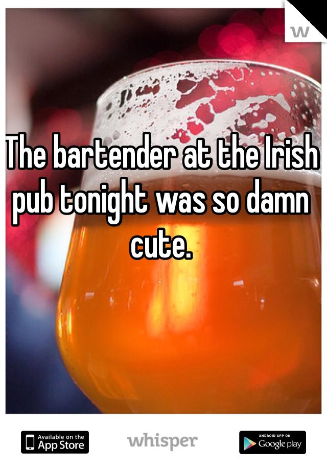The bartender at the Irish pub tonight was so damn cute.
