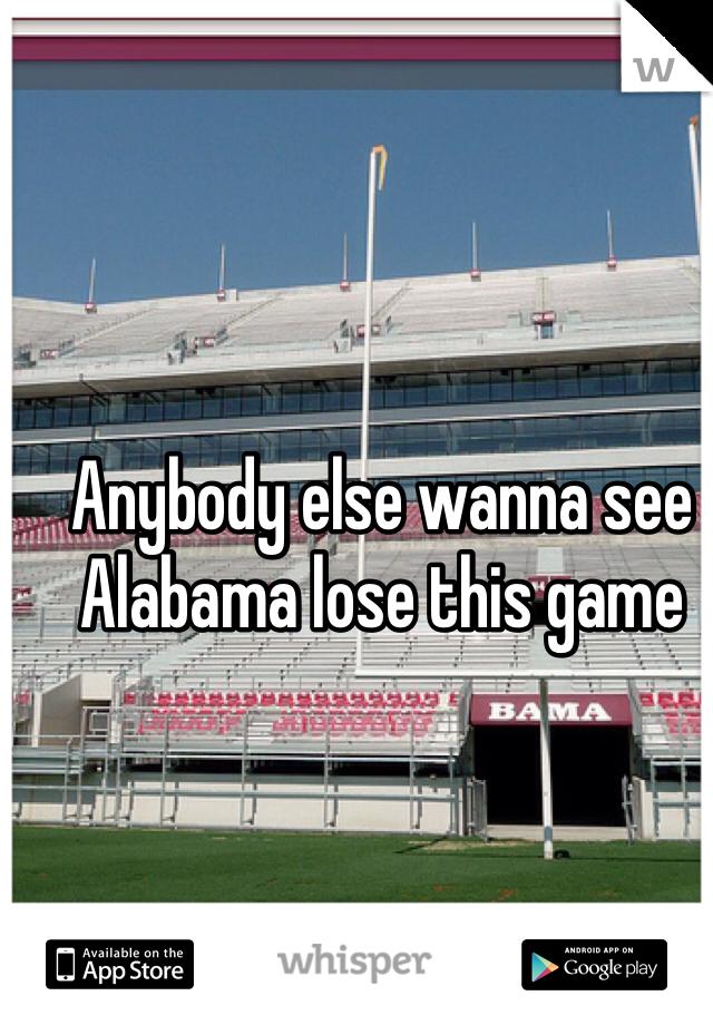 Anybody else wanna see Alabama lose this game