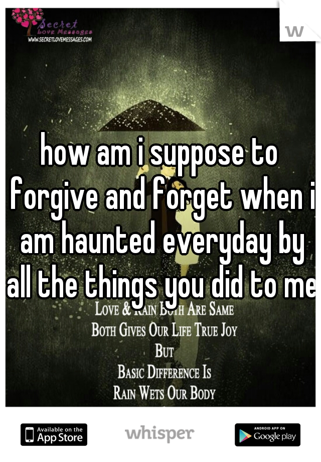 how am i suppose to forgive and forget when i am haunted everyday by all the things you did to me