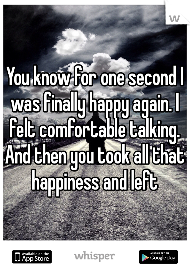You know for one second I was finally happy again. I felt comfortable talking. And then you took all that happiness and left