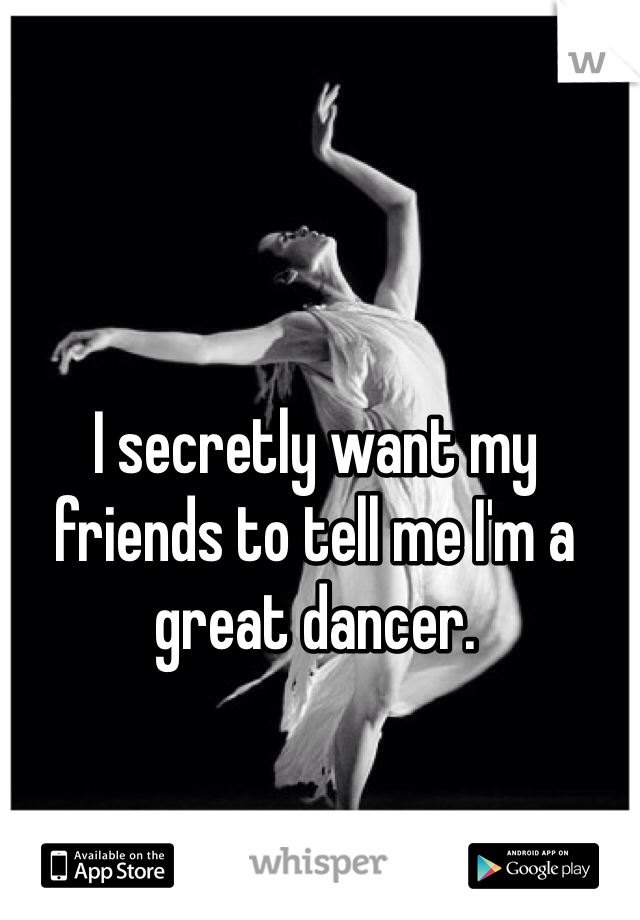I secretly want my friends to tell me I'm a great dancer.