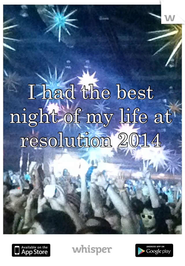 I had the best night of my life at resolution 2014