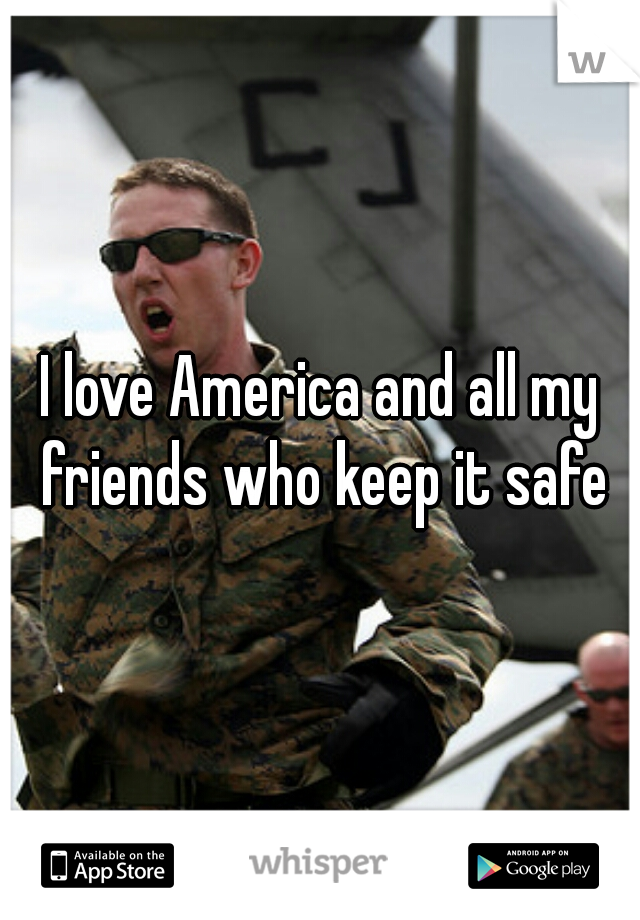 I love America and all my friends who keep it safe
