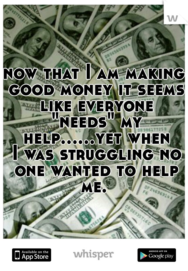 "now that I am making good money it seems like everyone ""needs"" my help......yet when I was struggling no one wanted to help me."