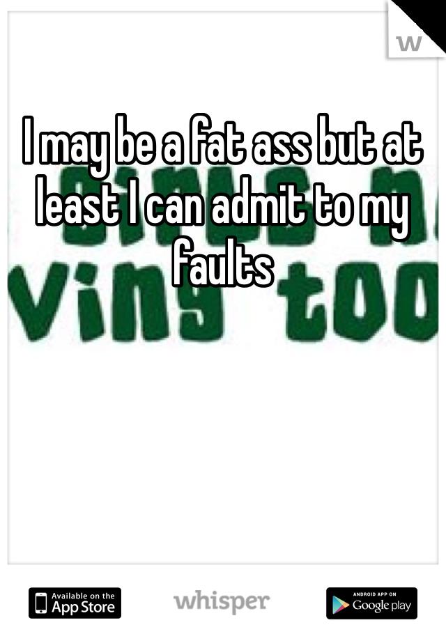 I may be a fat ass but at least I can admit to my faults