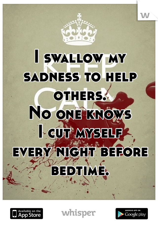 I swallow my sadness to help others. No one knows  I cut myself  every night before bedtime.