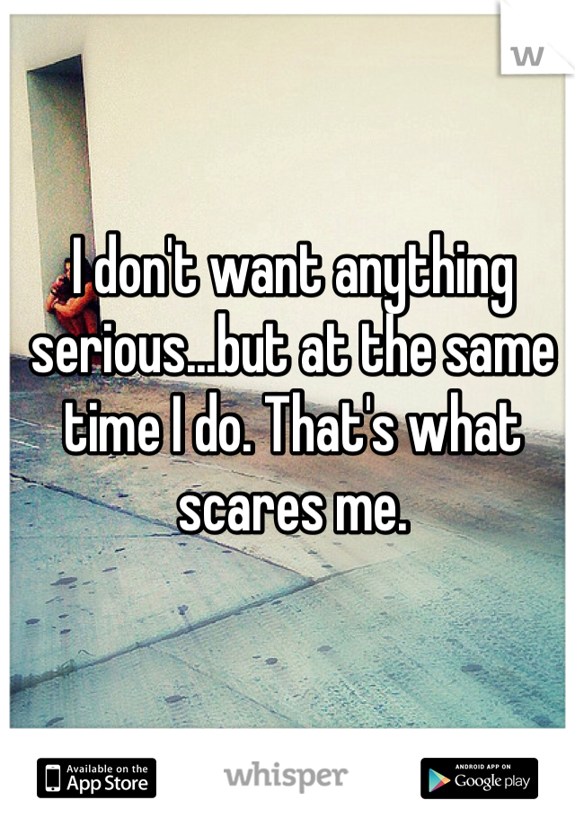 I don't want anything serious...but at the same time I do. That's what scares me.