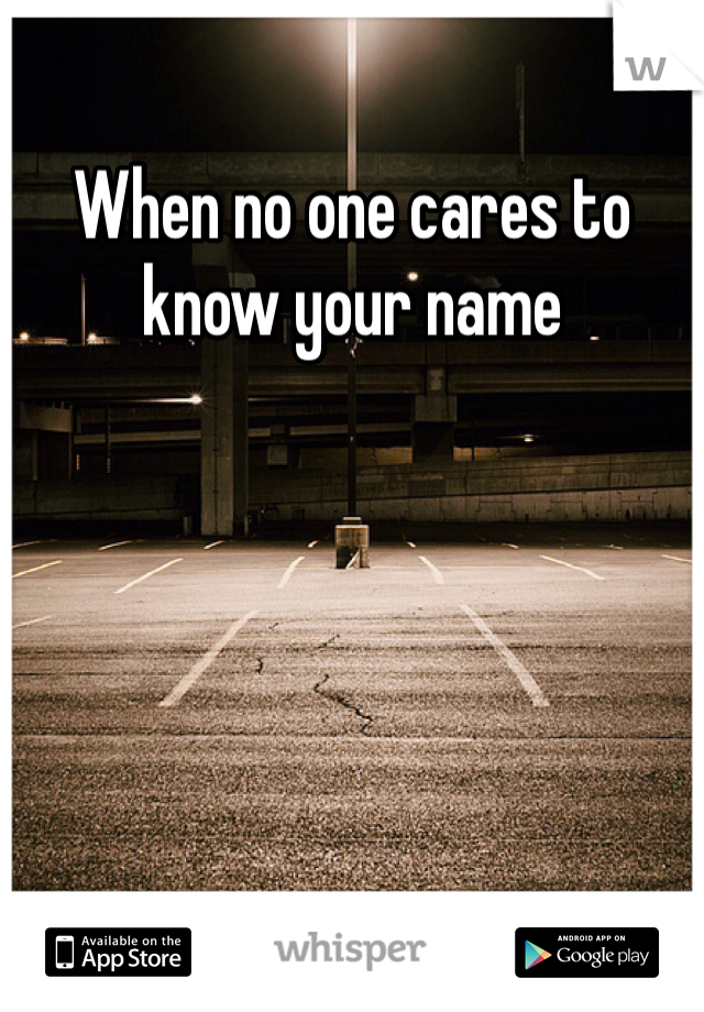 When no one cares to know your name