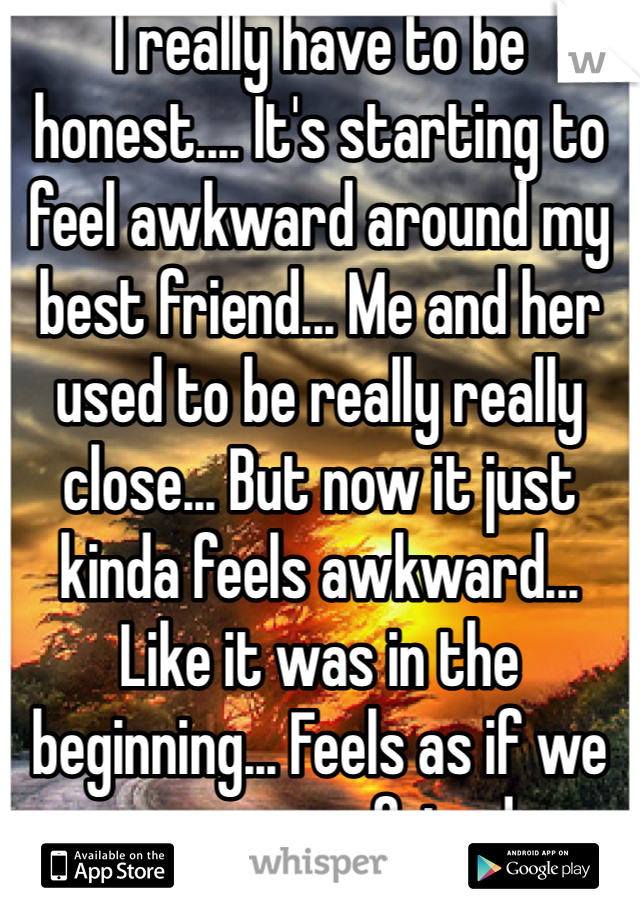 I really have to be honest.... It's starting to feel awkward around my best friend... Me and her used to be really really close... But now it just kinda feels awkward... Like it was in the beginning... Feels as if we were never friends.