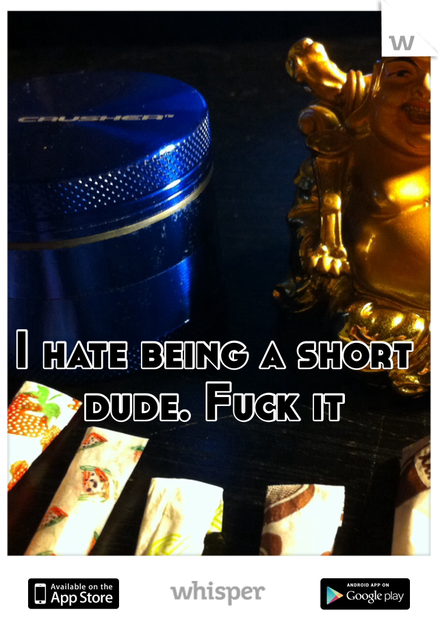 I hate being a short dude. Fuck it