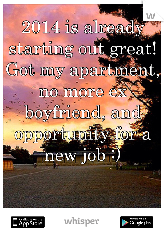 2014 is already starting out great! Got my apartment, no more ex boyfriend, and opportunity for a new job :)