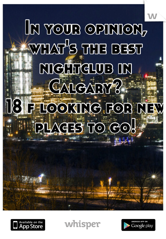 In your opinion, what's the best nightclub in Calgary?  18 f looking for new places to go!
