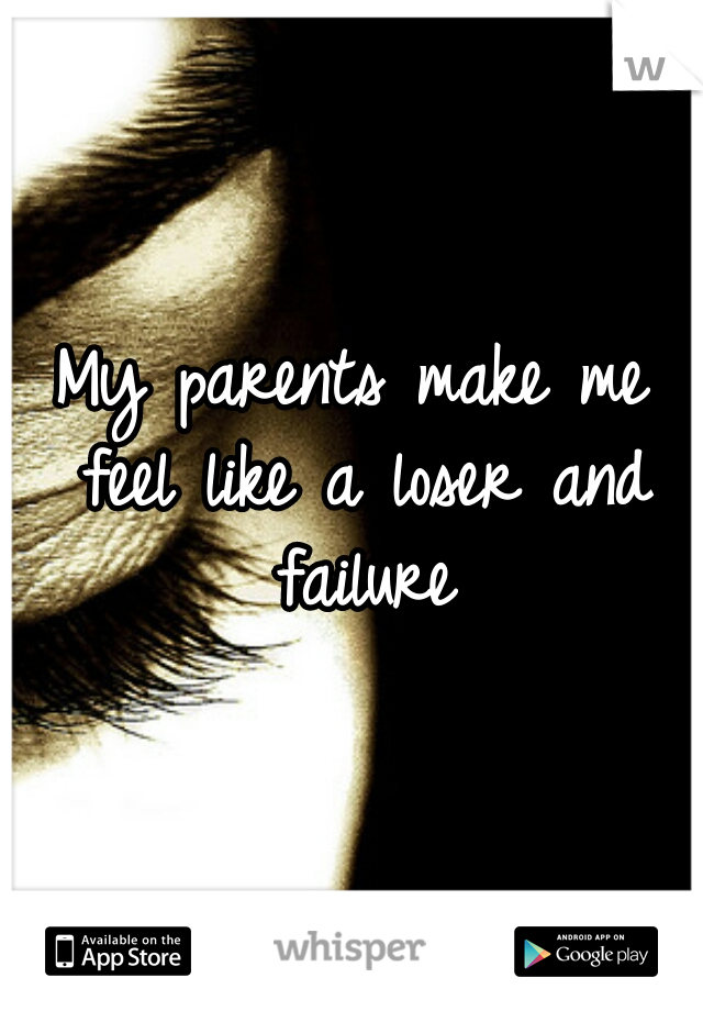 My parents make me feel like a loser and failure