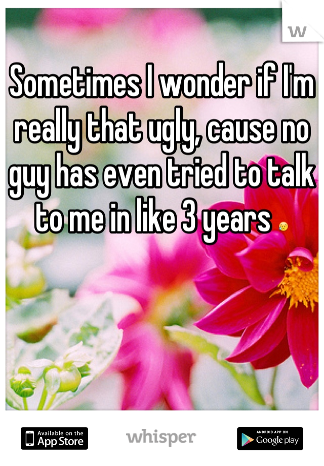 Sometimes I wonder if I'm really that ugly, cause no guy has even tried to talk to me in like 3 years 😥