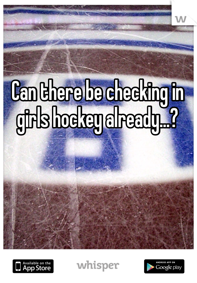 Can there be checking in girls hockey already...?