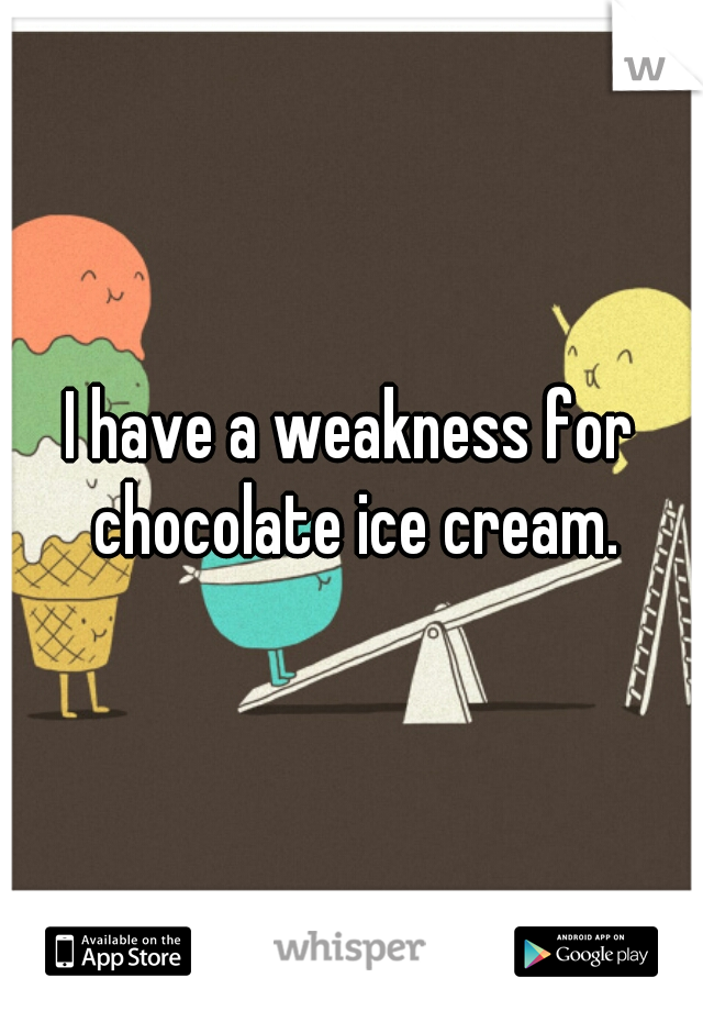 I have a weakness for chocolate ice cream.