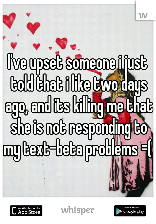 I've upset someone i just told that i like two days ago, and its killing me that she is not responding to my text-beta problems =(