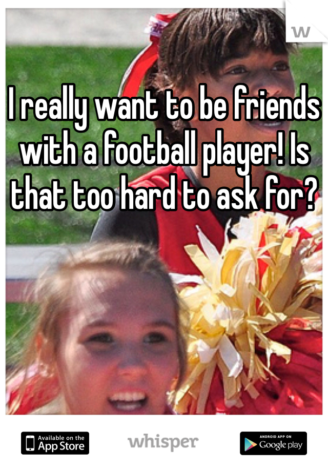 I really want to be friends with a football player! Is that too hard to ask for?