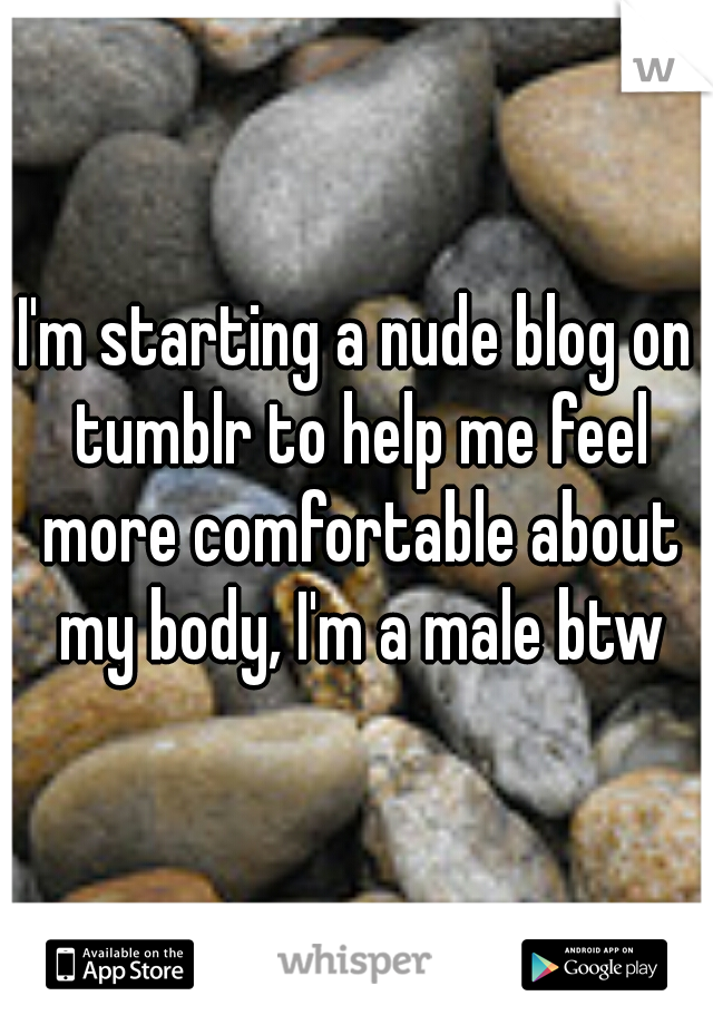 I'm starting a nude blog on tumblr to help me feel more comfortable about my body, I'm a male btw