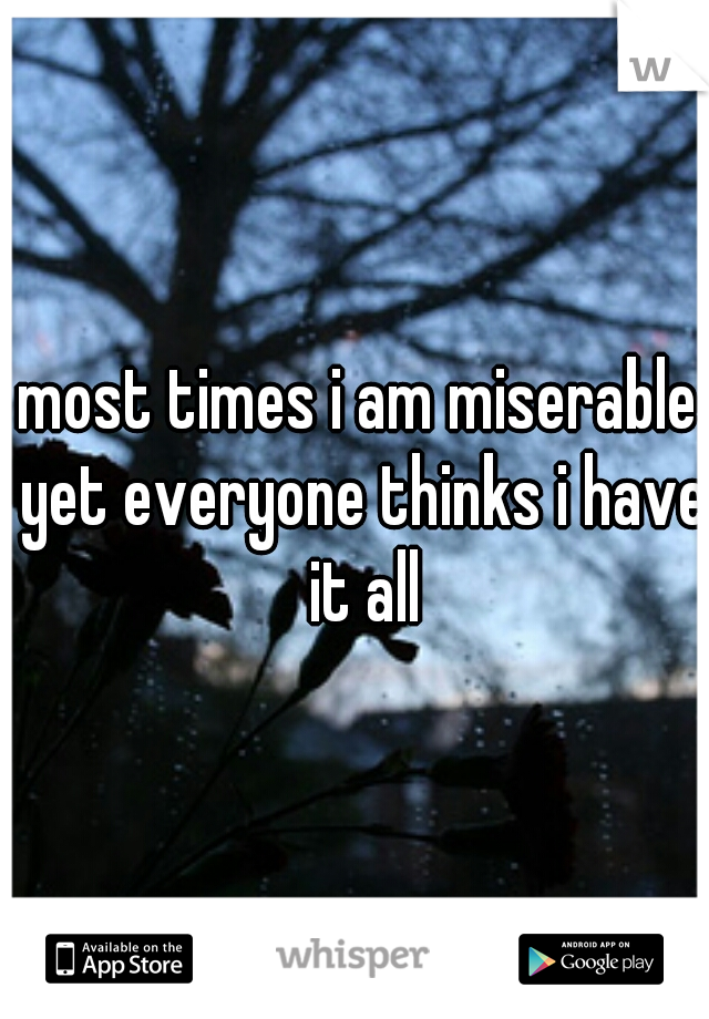 most times i am miserable yet everyone thinks i have it all