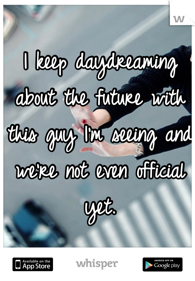 I keep daydreaming about the future with this guy I'm seeing and we're not even official yet.