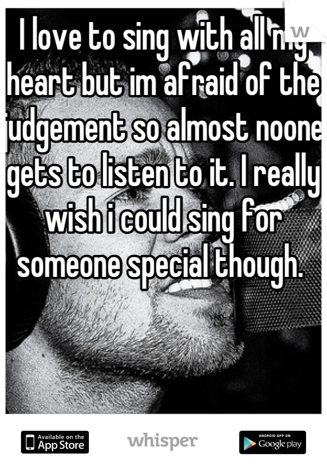 I love to sing with all my heart but im afraid of the judgement so almost noone gets to listen to it. I really wish i could sing for someone special though.