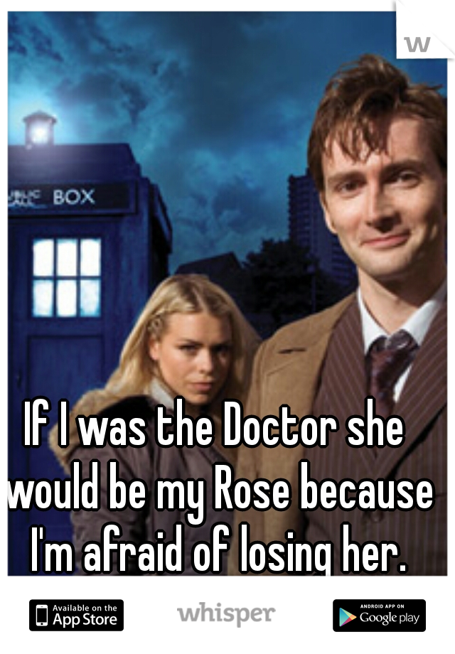 If I was the Doctor she would be my Rose because I'm afraid of losing her.