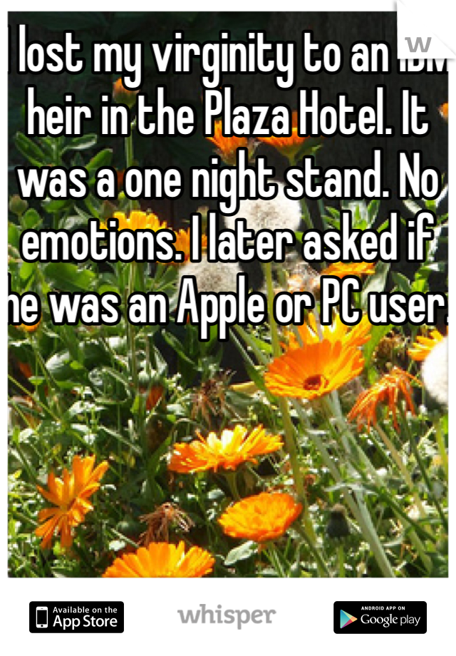 I lost my virginity to an IBM heir in the Plaza Hotel. It was a one night stand. No emotions. I later asked if he was an Apple or PC user.