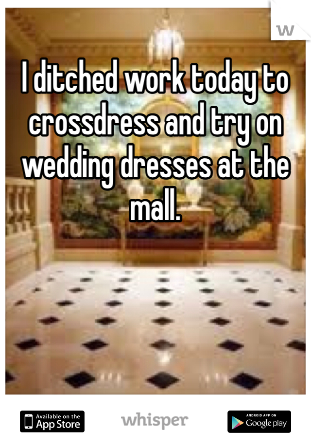 I ditched work today to crossdress and try on wedding dresses at the mall.