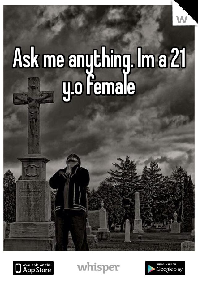 Ask me anything. Im a 21 y.o female