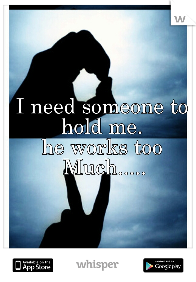 I need someone to hold me.  he works too Much.....