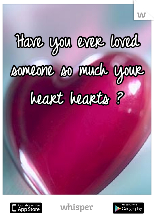 Have you ever loved someone so much your heart hearts ?