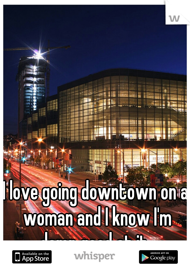 I love going downtown on a woman and I know I'm damn good at it.