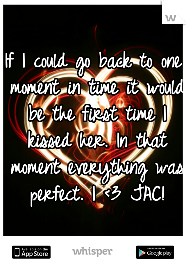 If I could go back to one moment in time it would be the first time I kissed her. In that moment everything was perfect. I <3 JAC!