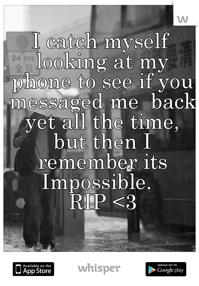 I catch myself looking at my phone to see if you messaged me  back yet all the time, but then I remember its Impossible.    RIP <3