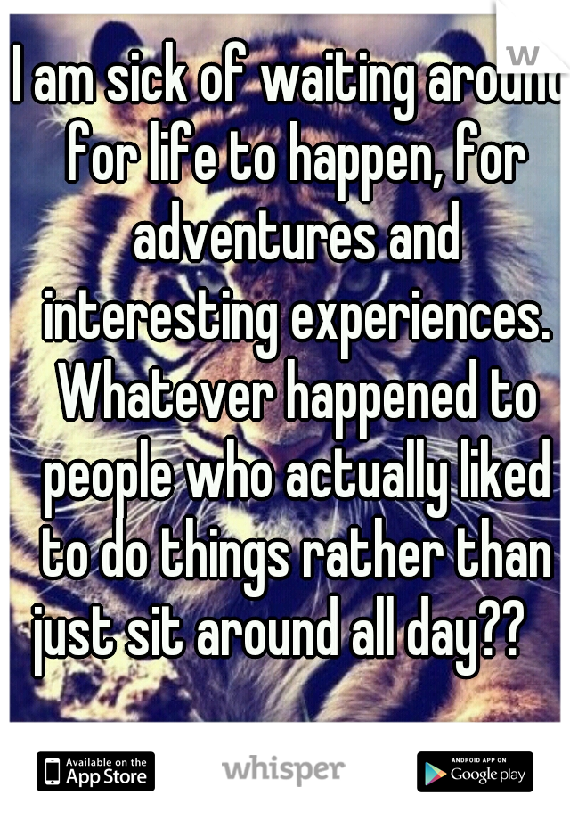 I am sick of waiting around for life to happen, for adventures and   interesting experiences. Whatever happened to people who actually liked to do things rather than just sit around all day??
